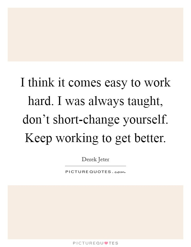I think it comes easy to work hard. I was always taught, don't short-change yourself. Keep working to get better Picture Quote #1