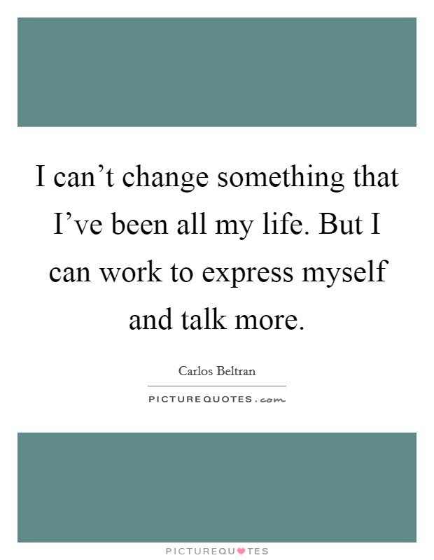 I can't change something that I've been all my life. But I can work to express myself and talk more Picture Quote #1