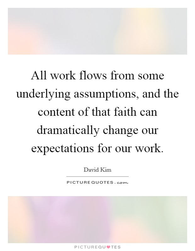 All work flows from some underlying assumptions, and the content of that faith can dramatically change our expectations for our work Picture Quote #1