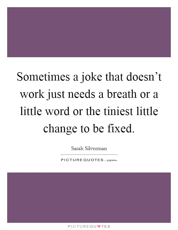 Sometimes a joke that doesn't work just needs a breath or a little word or the tiniest little change to be fixed Picture Quote #1