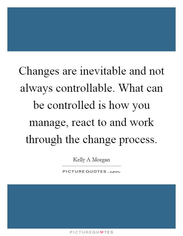 Changes are inevitable and not always controllable. What can be controlled is how you manage, react to and work through the change process Picture Quote #1