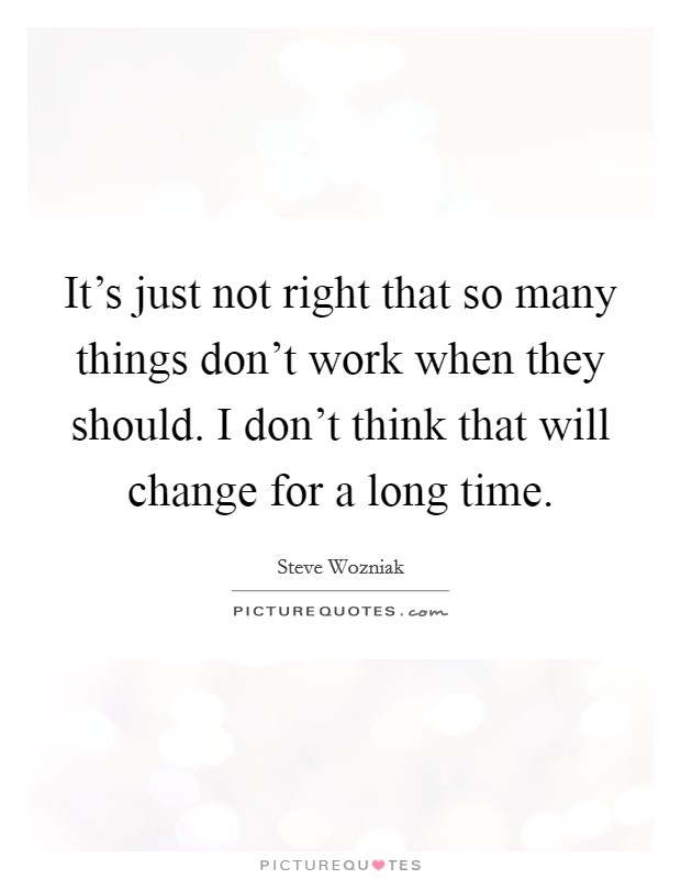 It's just not right that so many things don't work when they should. I don't think that will change for a long time Picture Quote #1
