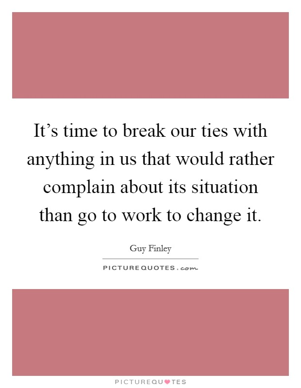 It's time to break our ties with anything in us that would rather complain about its situation than go to work to change it Picture Quote #1