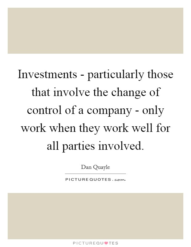 Investments - particularly those that involve the change of control of a company - only work when they work well for all parties involved Picture Quote #1