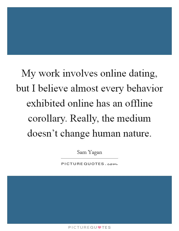 My work involves online dating, but I believe almost every behavior exhibited online has an offline corollary. Really, the medium doesn't change human nature Picture Quote #1