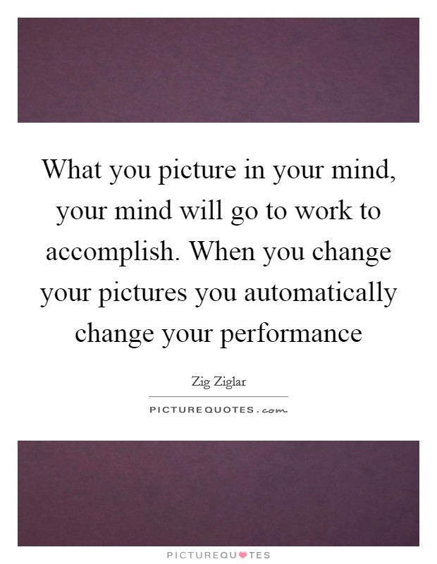 What you picture in your mind, your mind will go to work to accomplish. When you change your pictures you automatically change your performance Picture Quote #1