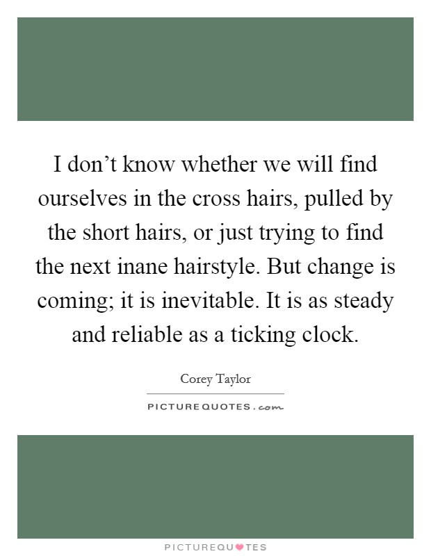 I don't know whether we will find ourselves in the cross hairs, pulled by the short hairs, or just trying to find the next inane hairstyle. But change is coming; it is inevitable. It is as steady and reliable as a ticking clock Picture Quote #1