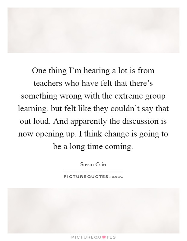 One thing I'm hearing a lot is from teachers who have felt that there's something wrong with the extreme group learning, but felt like they couldn't say that out loud. And apparently the discussion is now opening up. I think change is going to be a long time coming Picture Quote #1