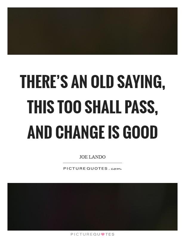 There's an old saying, this too shall pass, and change is good Picture Quote #1