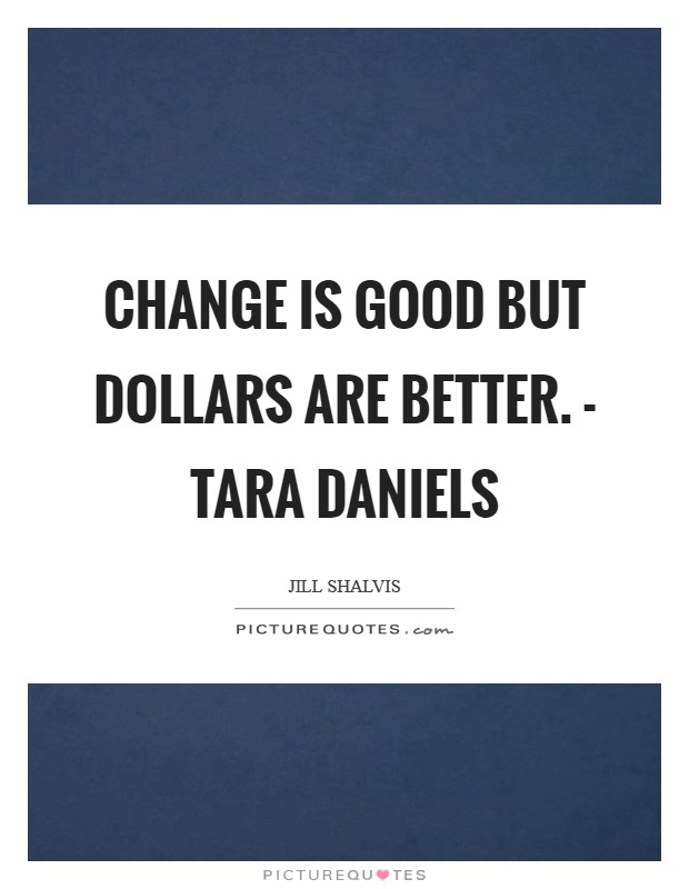 Change is good but dollars are better. - Tara daniels Picture Quote #1