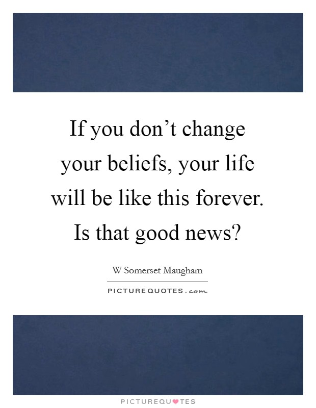 If you don't change your beliefs, your life will be like this forever. Is that good news? Picture Quote #1