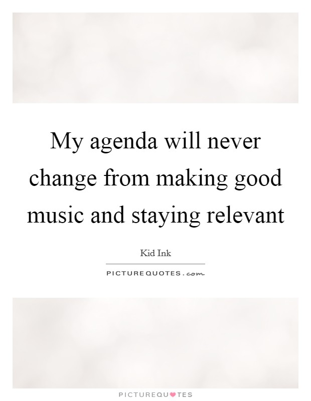 My agenda will never change from making good music and staying relevant Picture Quote #1
