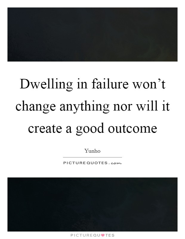 Dwelling in failure won't change anything nor will it create a good outcome Picture Quote #1