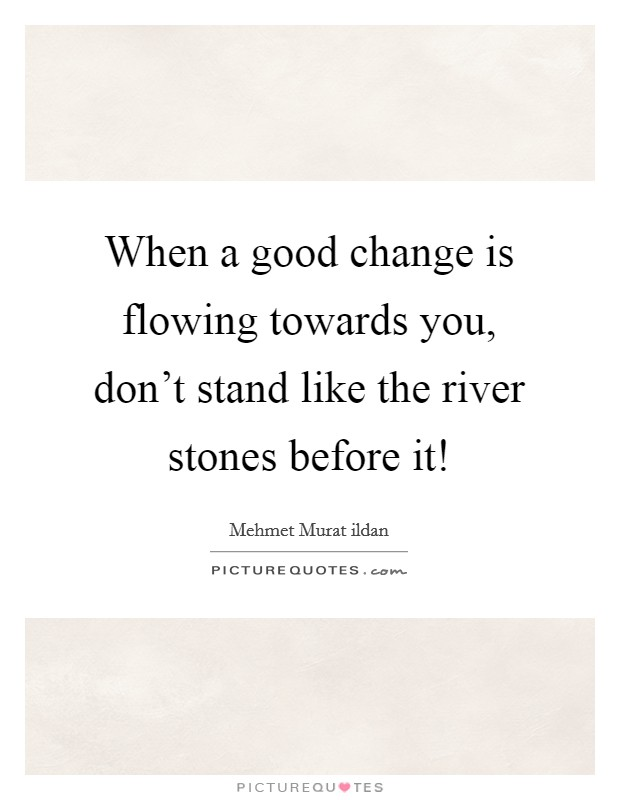 When a good change is flowing towards you, don't stand like the river stones before it! Picture Quote #1