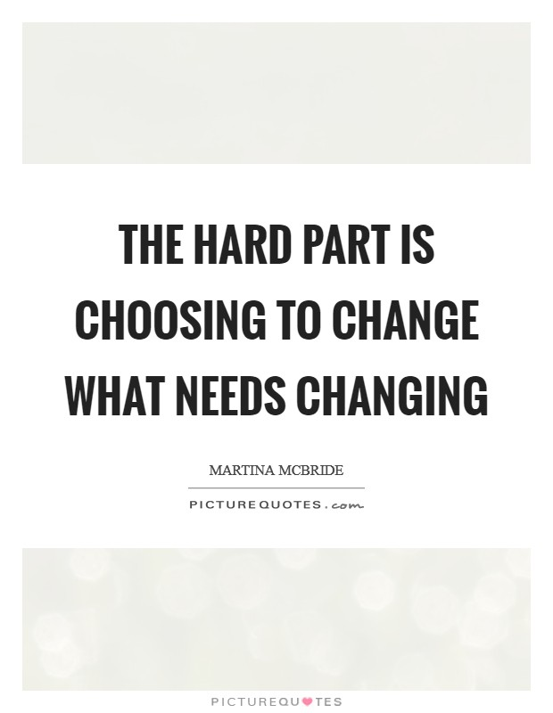 The hard part is choosing to change what needs changing Picture Quote #1