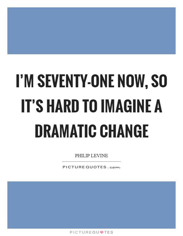 I'm seventy-one now, so it's hard to imagine a dramatic change Picture Quote #1