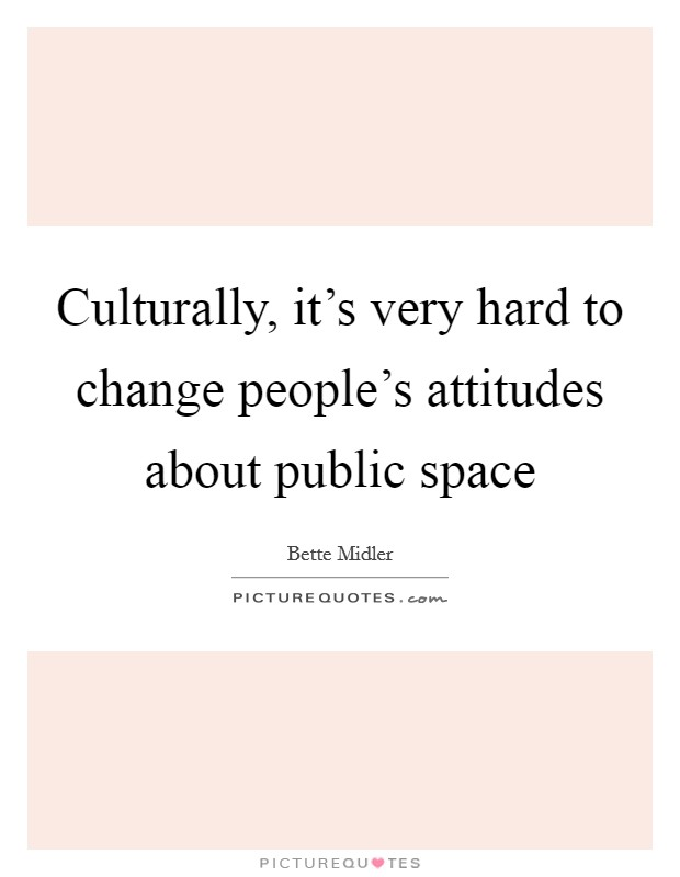 Culturally, it's very hard to change people's attitudes about public space Picture Quote #1