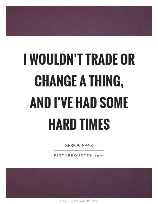 I wouldn't trade or change a thing, and I've had some hard times Picture Quote #1