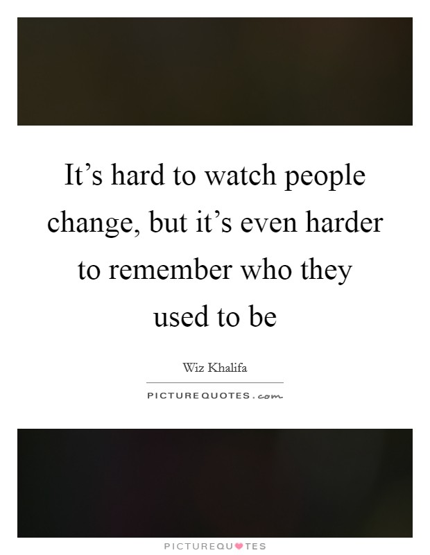 It's hard to watch people change, but it's even harder to remember who they used to be Picture Quote #1