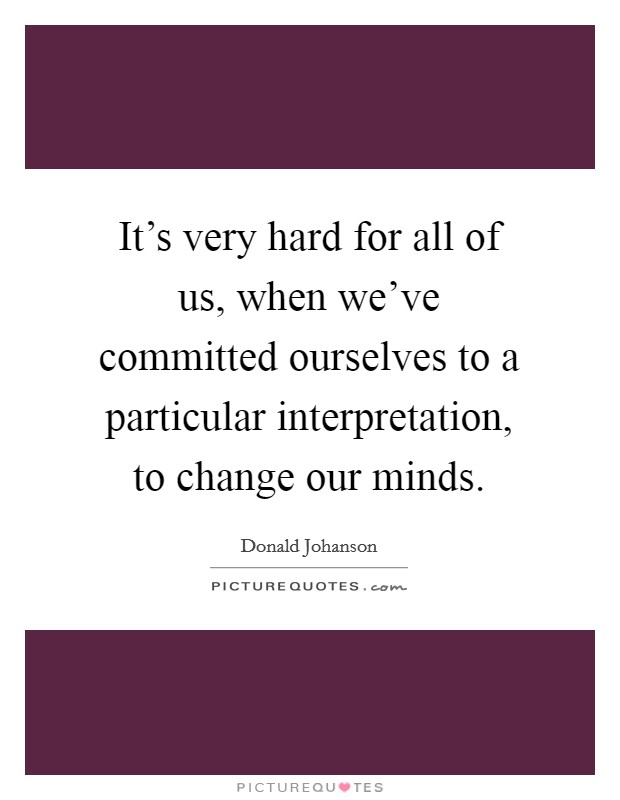 It's very hard for all of us, when we've committed ourselves to a particular interpretation, to change our minds Picture Quote #1