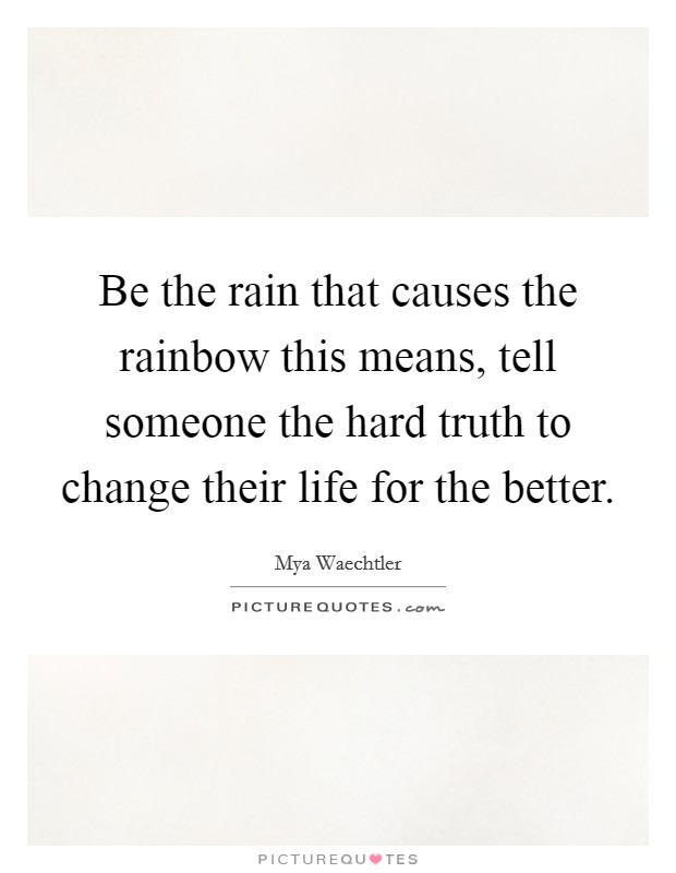 Be the rain that causes the rainbow this means, tell someone the hard truth to change their life for the better Picture Quote #1
