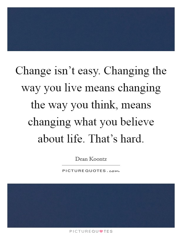 Change isn't easy. Changing the way you live means changing the way you think, means changing what you believe about life. That's hard Picture Quote #1
