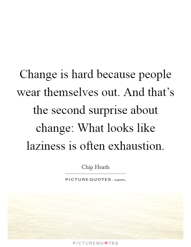 Change is hard because people wear themselves out. And that's the second surprise about change: What looks like laziness is often exhaustion Picture Quote #1