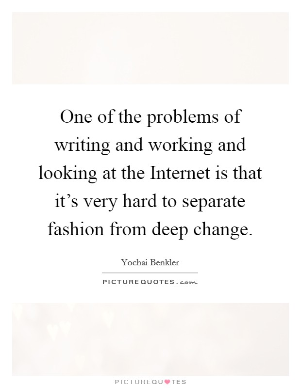 One of the problems of writing and working and looking at the Internet is that it's very hard to separate fashion from deep change Picture Quote #1