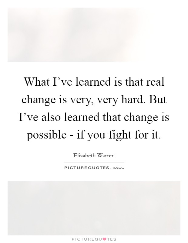 What I've learned is that real change is very, very hard. But I've also learned that change is possible - if you fight for it Picture Quote #1