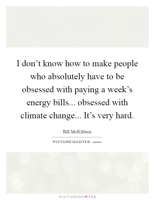 I don't know how to make people who absolutely have to be obsessed with paying a week's energy bills... obsessed with climate change... It's very hard Picture Quote #1