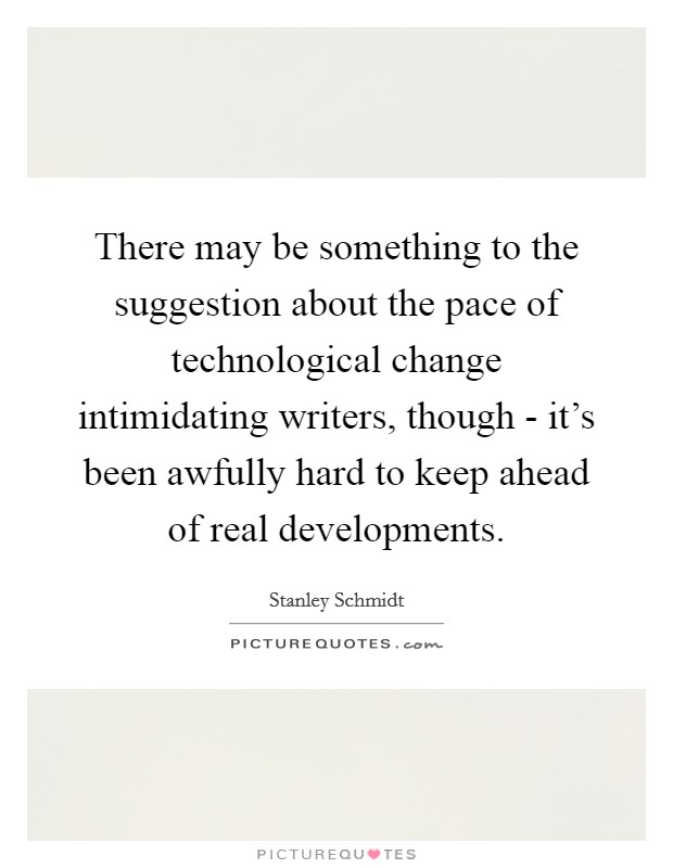 There may be something to the suggestion about the pace of technological change intimidating writers, though - it's been awfully hard to keep ahead of real developments Picture Quote #1
