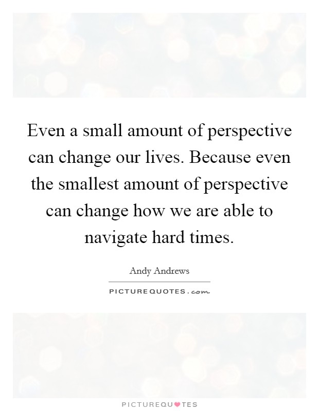 Even a small amount of perspective can change our lives. Because even the smallest amount of perspective can change how we are able to navigate hard times Picture Quote #1