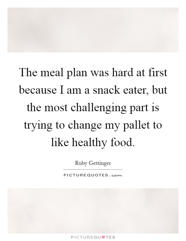 The meal plan was hard at first because I am a snack eater, but the most challenging part is trying to change my pallet to like healthy food Picture Quote #1