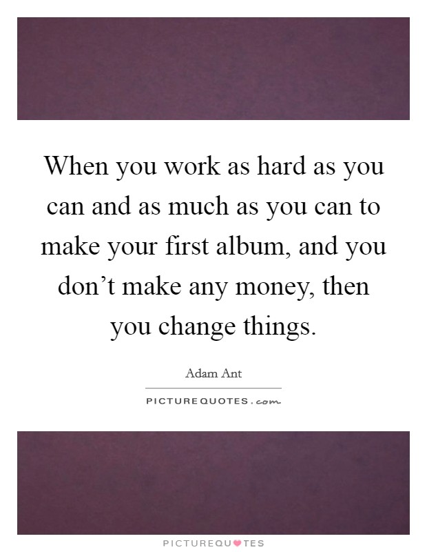 When you work as hard as you can and as much as you can to make your first album, and you don't make any money, then you change things Picture Quote #1