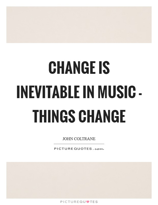 Change is inevitable in music - things change Picture Quote #1