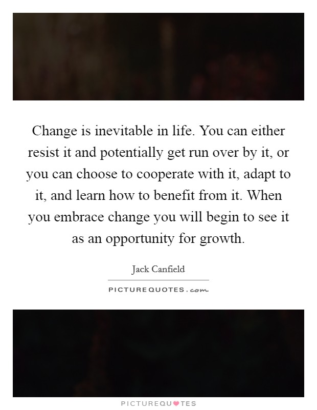 Change is inevitable in life. You can either resist it and potentially get run over by it, or you can choose to cooperate with it, adapt to it, and learn how to benefit from it. When you embrace change you will begin to see it as an opportunity for growth Picture Quote #1