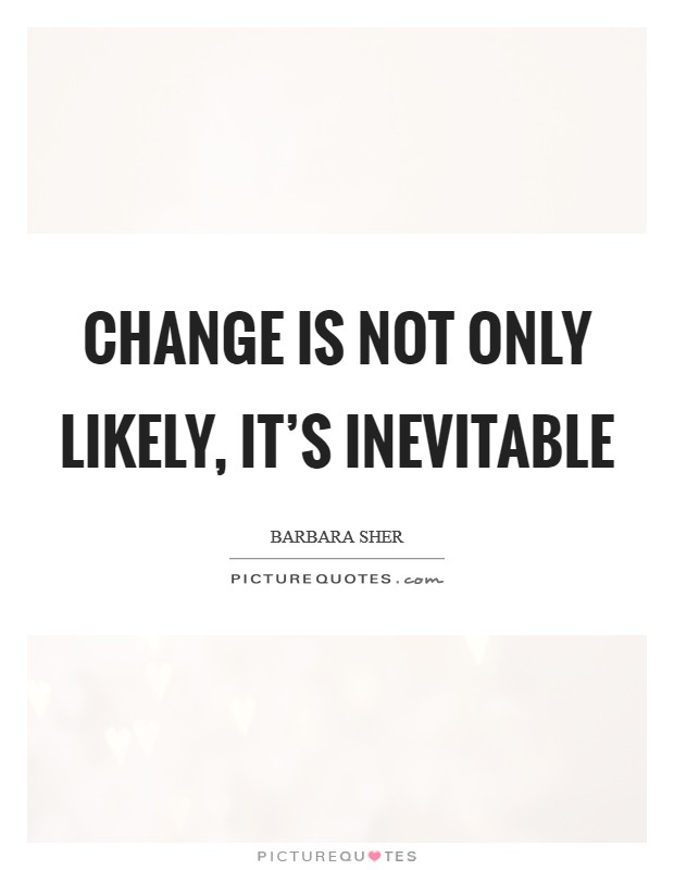 Change is not only likely, it's inevitable Picture Quote #1