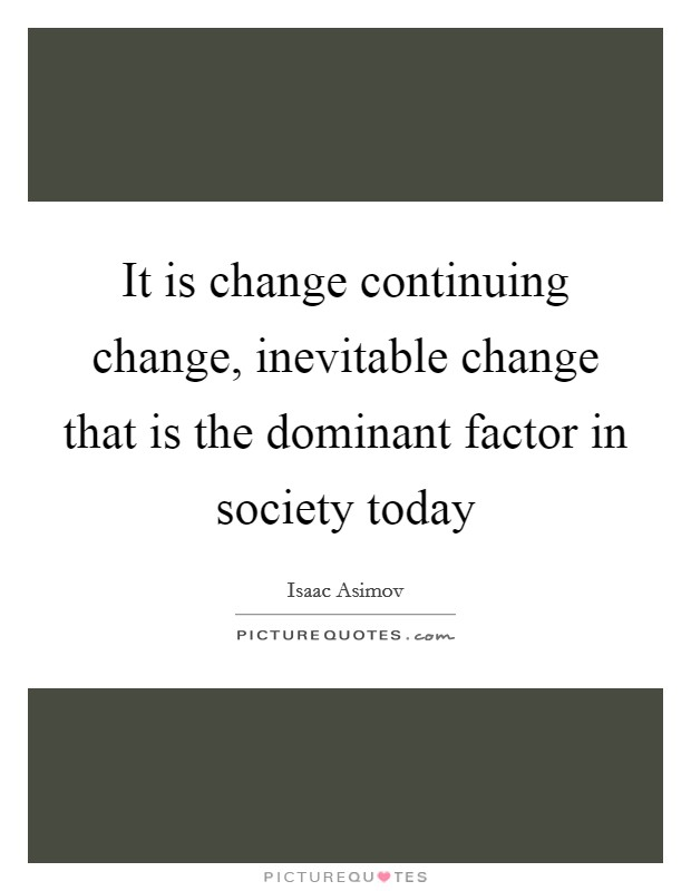 It is change continuing change, inevitable change that is the dominant factor in society today Picture Quote #1