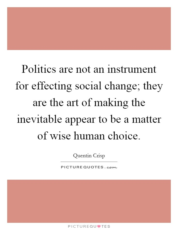 Politics are not an instrument for effecting social change; they are the art of making the inevitable appear to be a matter of wise human choice Picture Quote #1