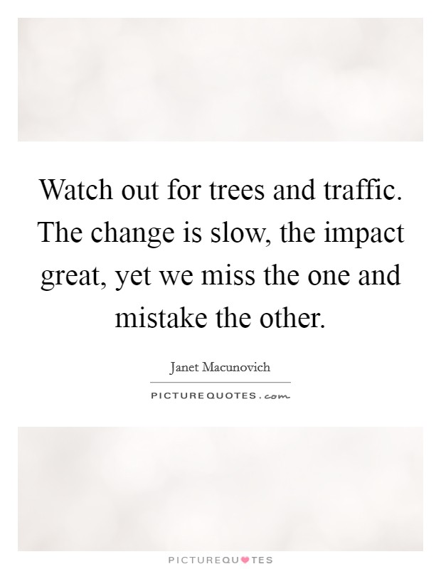 Watch out for trees and traffic. The change is slow, the impact great, yet we miss the one and mistake the other Picture Quote #1