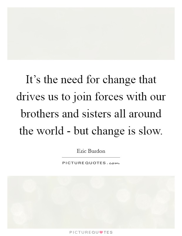 It's the need for change that drives us to join forces with our brothers and sisters all around the world - but change is slow Picture Quote #1