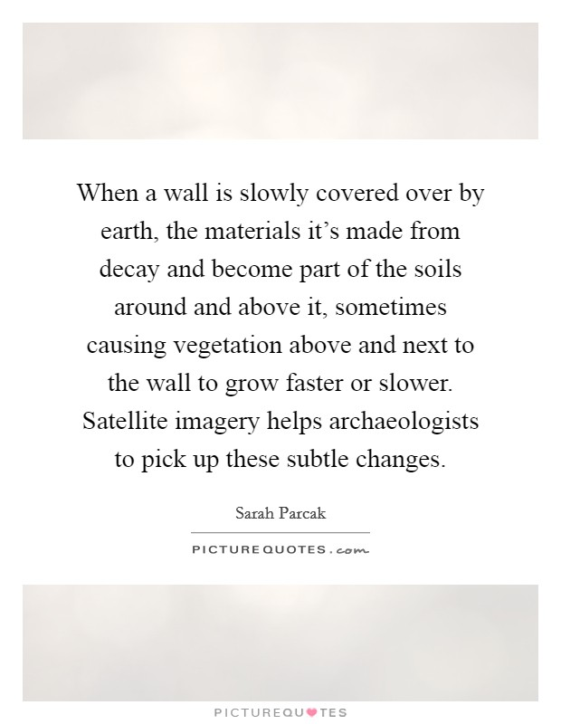 When a wall is slowly covered over by earth, the materials it's made from decay and become part of the soils around and above it, sometimes causing vegetation above and next to the wall to grow faster or slower. Satellite imagery helps archaeologists to pick up these subtle changes Picture Quote #1