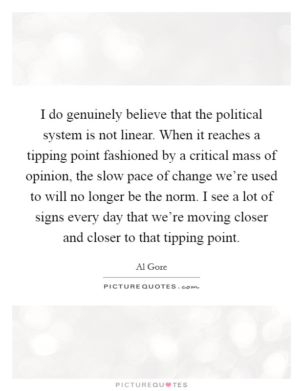 I do genuinely believe that the political system is not linear. When it reaches a tipping point fashioned by a critical mass of opinion, the slow pace of change we're used to will no longer be the norm. I see a lot of signs every day that we're moving closer and closer to that tipping point Picture Quote #1