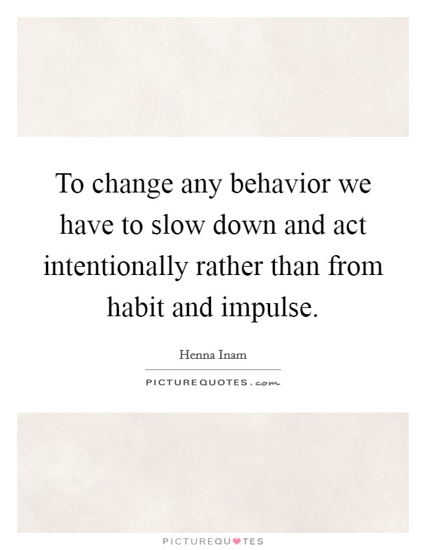 To change any behavior we have to slow down and act intentionally rather than from habit and impulse. Picture Quote #1