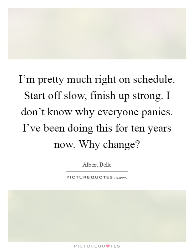 I'm pretty much right on schedule. Start off slow, finish up strong. I don't know why everyone panics. I've been doing this for ten years now. Why change? Picture Quote #1