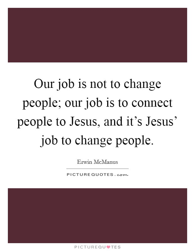 Our job is not to change people; our job is to connect people to Jesus, and it's Jesus' job to change people Picture Quote #1