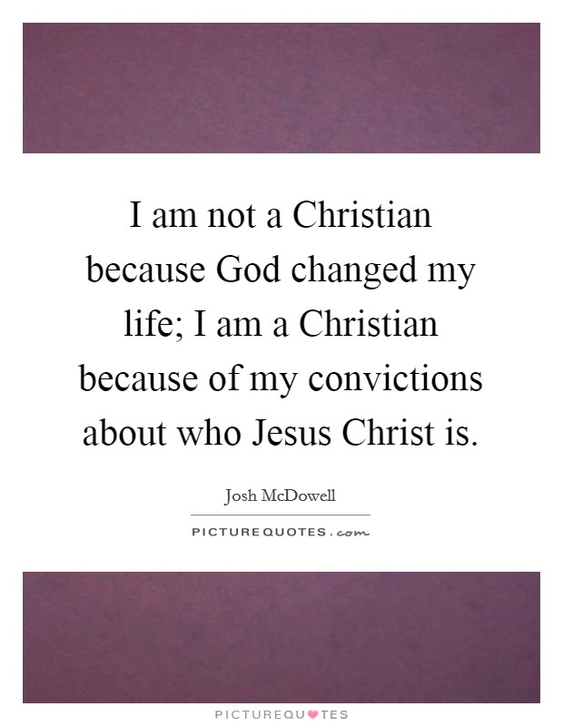 I am not a Christian because God changed my life; I am a Christian because of my convictions about who Jesus Christ is Picture Quote #1