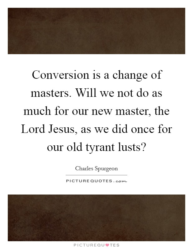 Conversion is a change of masters. Will we not do as much for our new master, the Lord Jesus, as we did once for our old tyrant lusts? Picture Quote #1