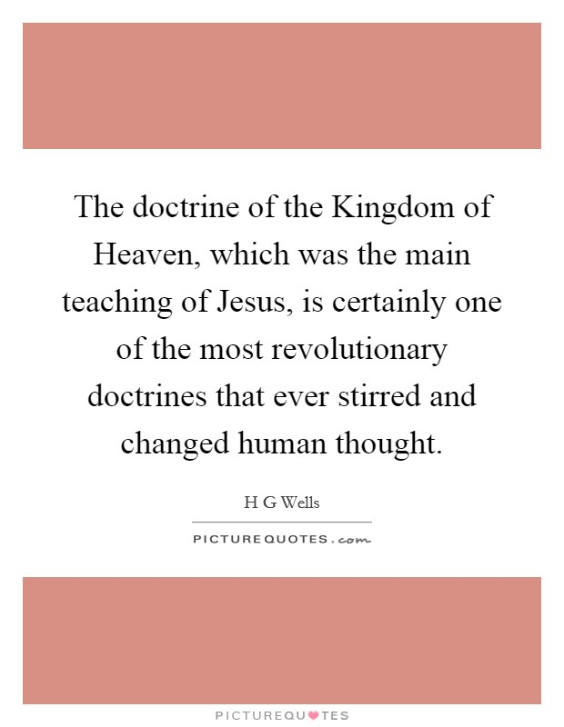 The doctrine of the Kingdom of Heaven, which was the main teaching of Jesus, is certainly one of the most revolutionary doctrines that ever stirred and changed human thought Picture Quote #1