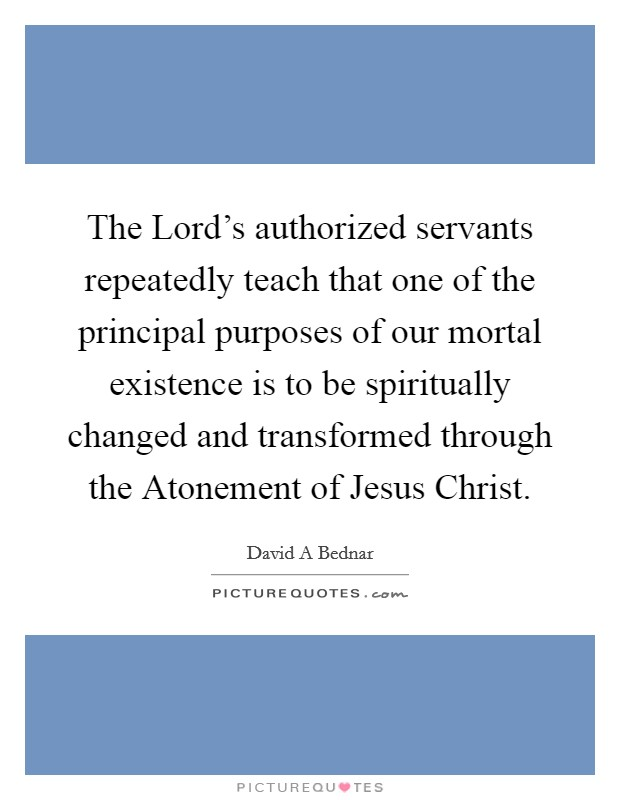 The Lord's authorized servants repeatedly teach that one of the principal purposes of our mortal existence is to be spiritually changed and transformed through the Atonement of Jesus Christ Picture Quote #1